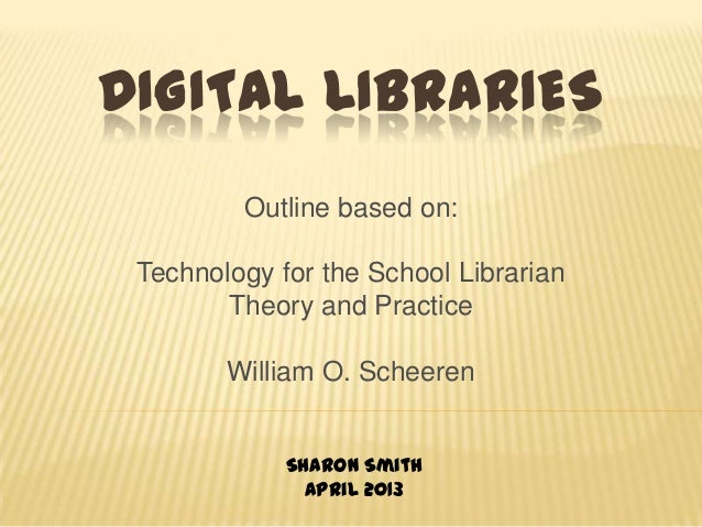DIGITAL LIBRARIESOutline based on:Technology for the School LibrarianTheory and PracticeWilliam O. ScheerenSharon SmithApr...