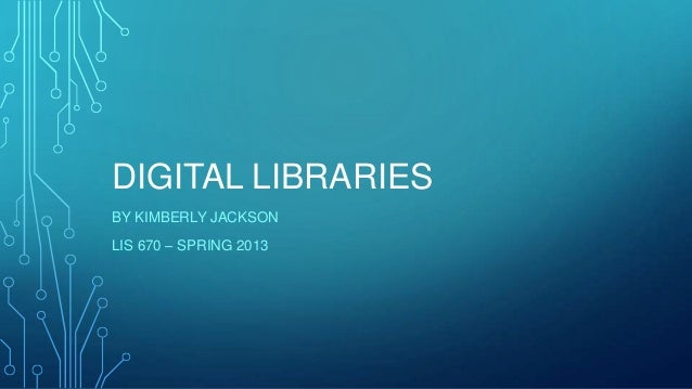 DIGITAL LIBRARIES BY KIMBERLY JACKSON LIS 670 – SPRING 2013