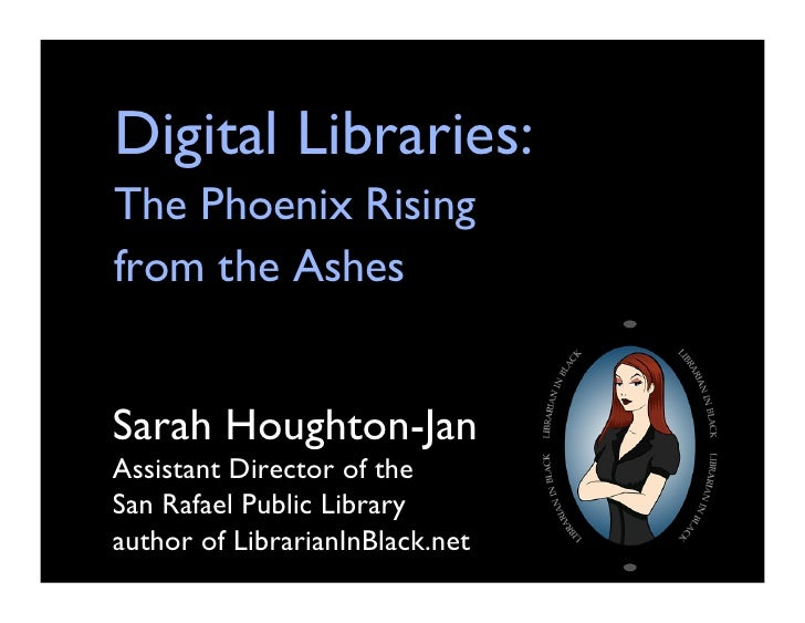 Digital Libraries: The Phoenix Rising from the Ashes	Sarah Houghton-JanAssistant Director of the 	San Rafael Public Librar...