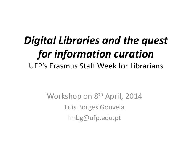 Digital Libraries and the quest for information curation UFP's Erasmus Staff Week for Librarians Workshop on 8th April, 20...