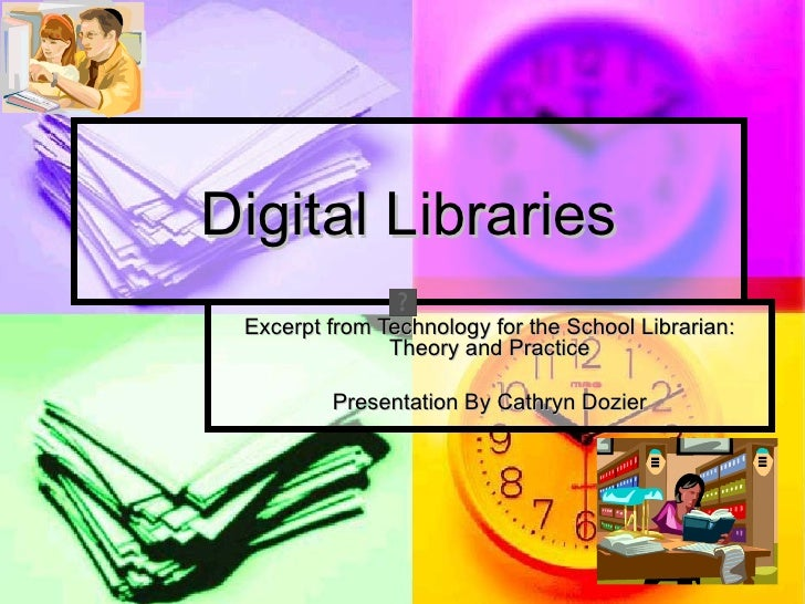 Digital Libraries Excerpt from Technology for the School Librarian:               Theory and Practice         Presentation...