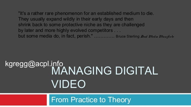 """MANAGING DIGITALVIDEOFrom Practice to Theorykgregg@acpl.info""""Its a rather rare phenomenon for an established medium to die..."""