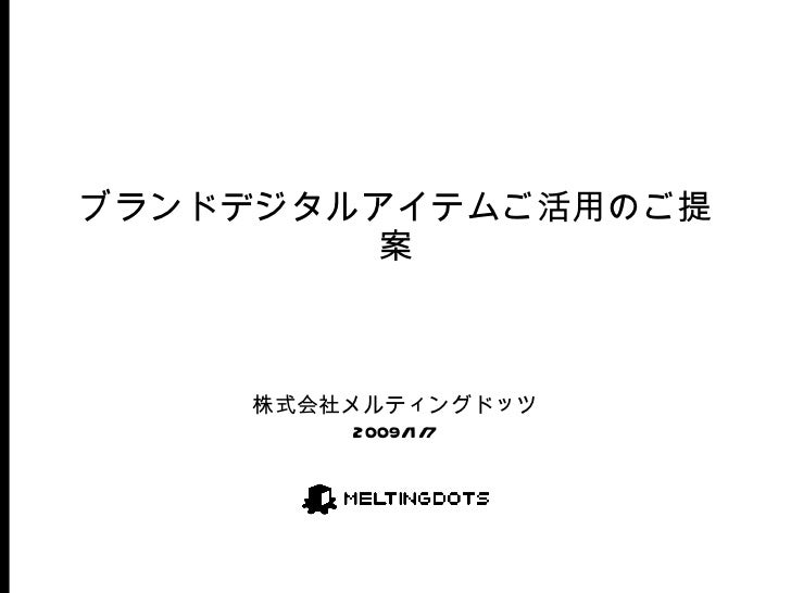 ブランドデジタルアイテムご活用のご提案 株式会社メルティングドッツ 2009/1/7