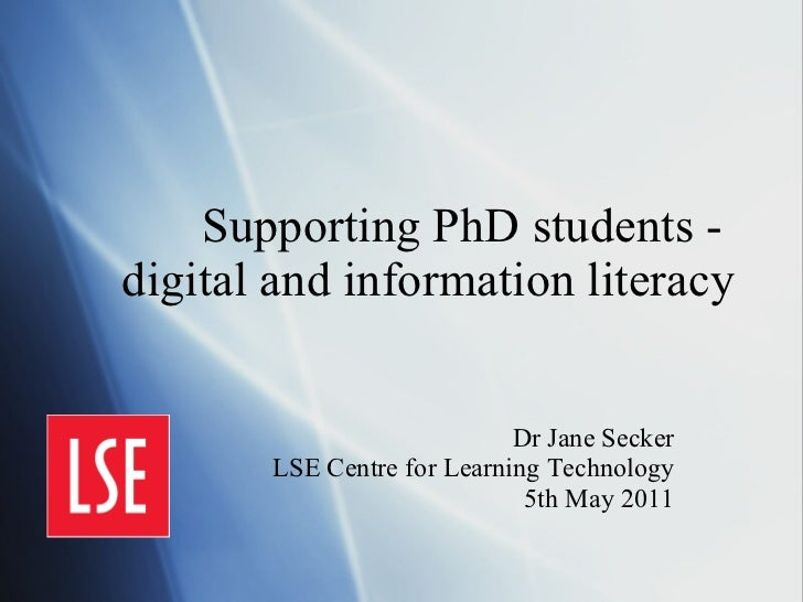 Supporting PhD students -  digital and information literacy Dr Jane Secker LSE Centre for Learning Technology 5th May 2011