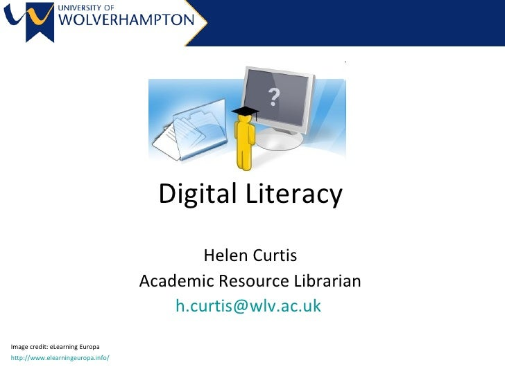Digital Literacy Helen Curtis Academic Resource Librarian [email_address]   Image credit: eLearning Europa http://www.elea...