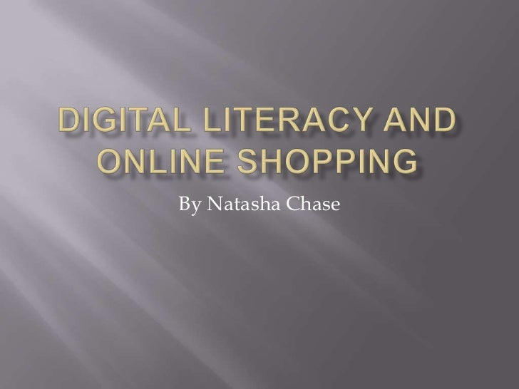 Digital Literacy and Online Shopping<br />By Natasha Chase <br />