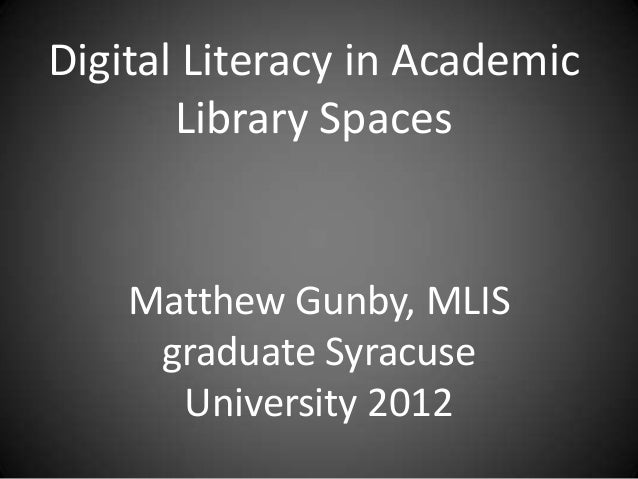 Digital Literacy in AcademicLibrary SpacesMatthew Gunby, MLISgraduate SyracuseUniversity 2012