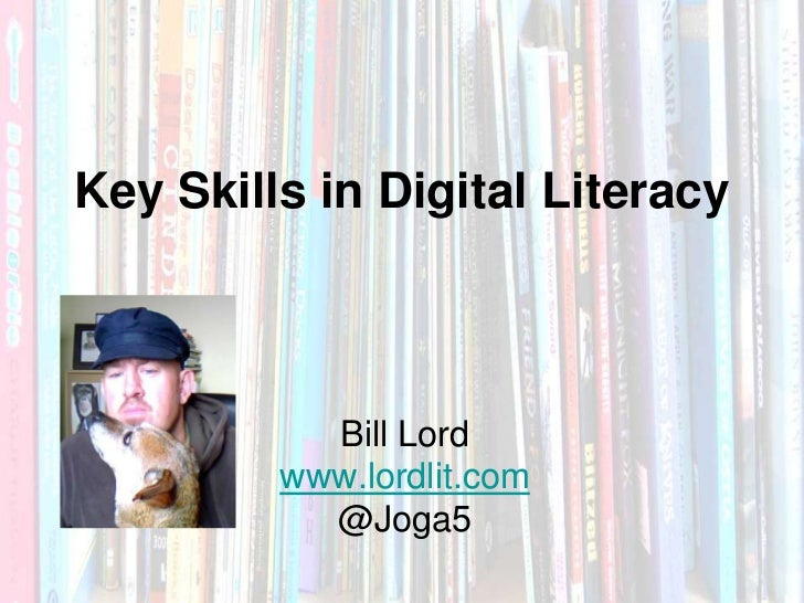 Key Skills in Digital Literacy           Bill Lord         www.lordlit.com           @Joga5           Bill Lord       @jog...