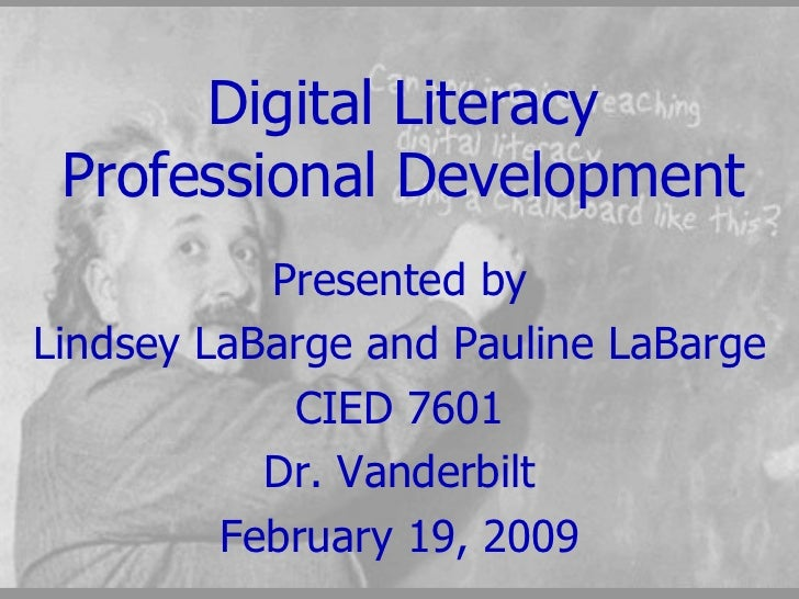 Digital Literacy Professional Development Presented by Lindsey LaBarge and Pauline LaBarge CIED 7601 Dr. Vanderbilt Februa...