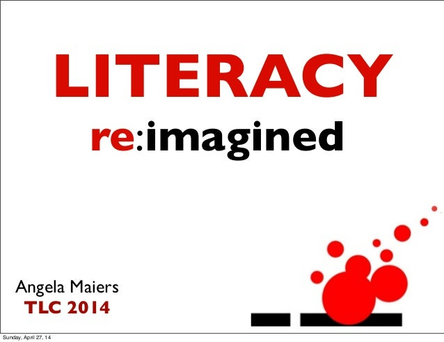 re:imagined Angela Maiers TLC 2014 LITERACY Sunday, April 27, 14