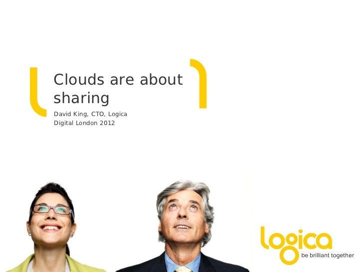 Clouds are aboutsharingDavid King, CTO, LogicaDigital London 2012