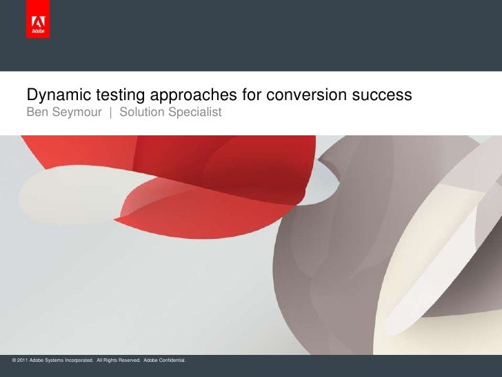 Dynamic testing approaches for conversion success     Ben Seymour | Solution Specialist© 2011 Adobe Systems Incorporated. ...
