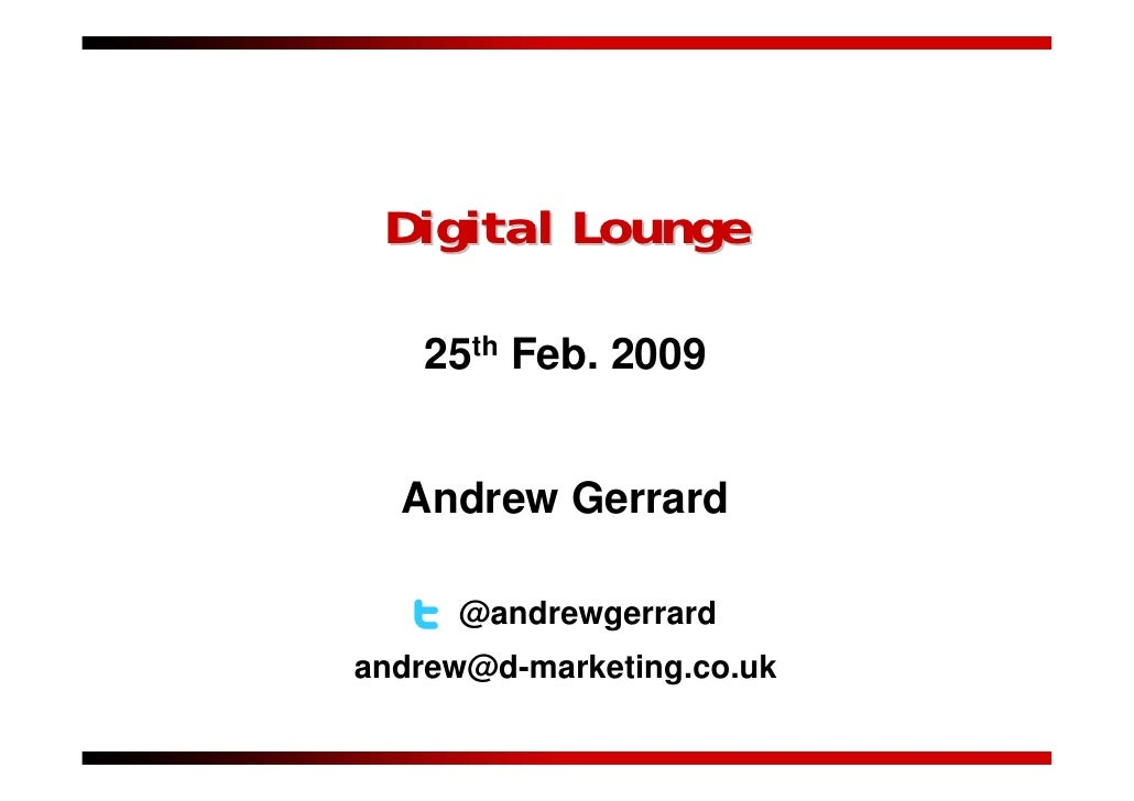 Digital Lounge     25th Feb. 2009     Andrew Gerrard       @andrewgerrard andrew@d-marketing.co.uk