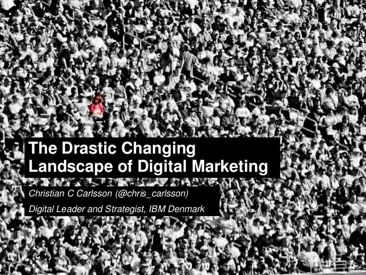 The Drastic ChangingLandscape of Digital MarketingChristian C Carlsson (@chris_carlsson)Digital Leader and Strategist, IBM...