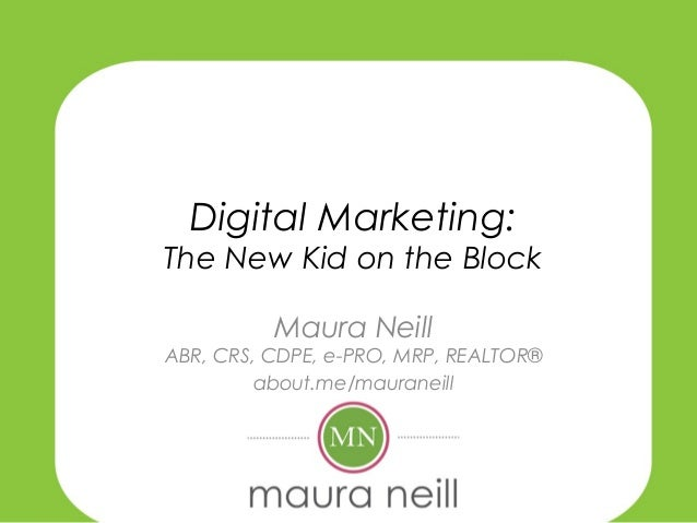 Digital Marketing: The New Kid on the Block Maura Neill  ABR, CRS, CDPE, e-PRO, MRP, REALTOR® about.me/mauraneill