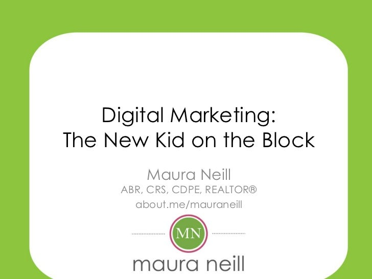 Digital Marketing:The New Kid on the Block         Maura Neill     ABR, CRS, CDPE, REALTOR®       about.me/mauraneill