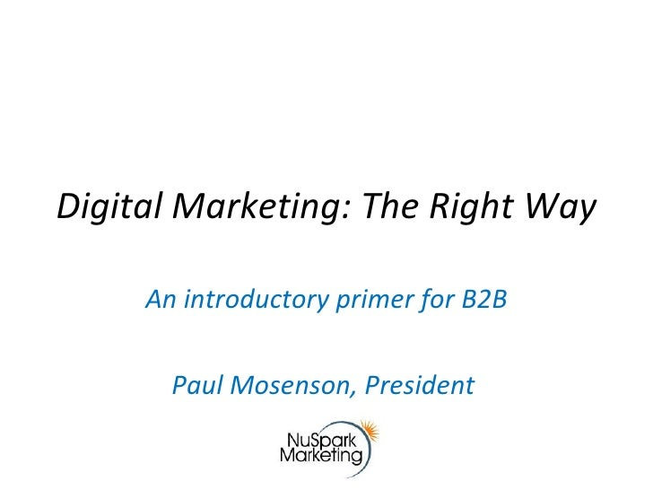 Digital Marketing: The Right Way An introductory primer for B2B Paul Mosenson, President