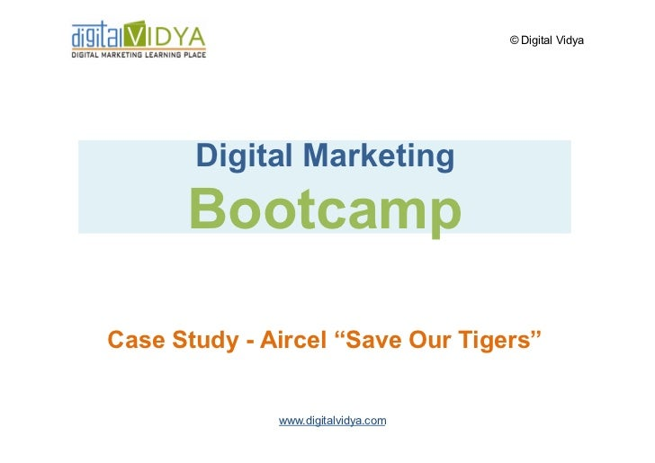 "© Digital Vidya            Digital Marketing       Bootcamp  Case Study - Aircel ""Save Our Tigers""                 www.dig..."