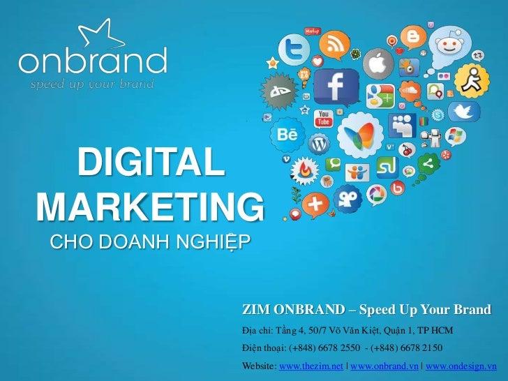 DIGITALMARKETINGCHO DOANH NGHIỆP               ZIM ONBRAND – Speed Up Your Brand               Địa chỉ: Tầng 4, 50/7 Võ Vă...