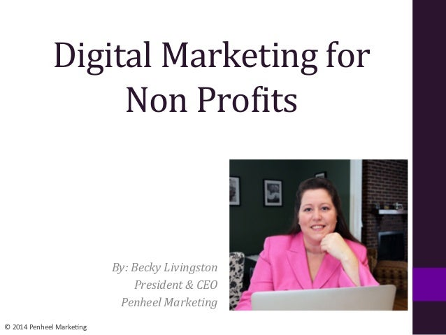 ©	   2014	   Penheel	   Marke0ng	    Digital	   Marketing	   for	   	    Non	   Pro1its	    By:	   Becky	   Livingston	   ...
