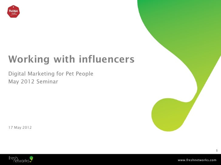 Working with influencersDigital Marketing for Pet PeopleMay 2012 Seminar17 May 2012                                       ...
