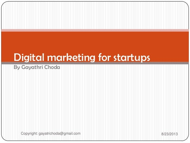 Digital marketing for startups By Gayathri Choda Copyright: gayatrichoda@gmail.com 8/23/2013