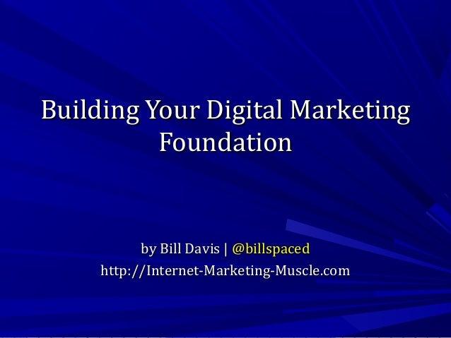 Building Your Digital Marketing Foundation  by Bill Davis | @billspaced http://Internet-Marketing-Muscle.com