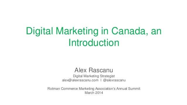 Digital Marketing in Canada, an Introduction Alex Rascanu Digital Marketing Strategist alex@alexrascanu.com l @alexrascanu...