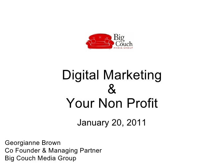 Digital Marketing  &  Your Non Profit January 20, 2011 Georgianne Brown  Co Founder & Managing Partner  Big Couch Media Gr...