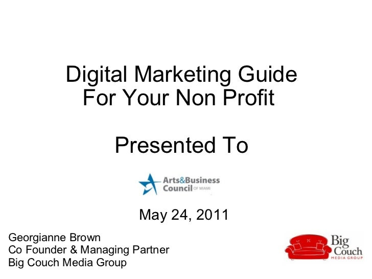 Digital Marketing Guide  For Your Non Profit  Presented To   May 24, 2011 Georgianne Brown  Co Founder & Managing Partner ...