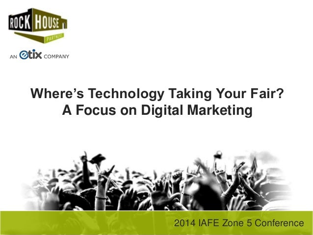 2014 IAFE Zone 5 Conference Where's Technology Taking Your Fair? A Focus on Digital Marketing