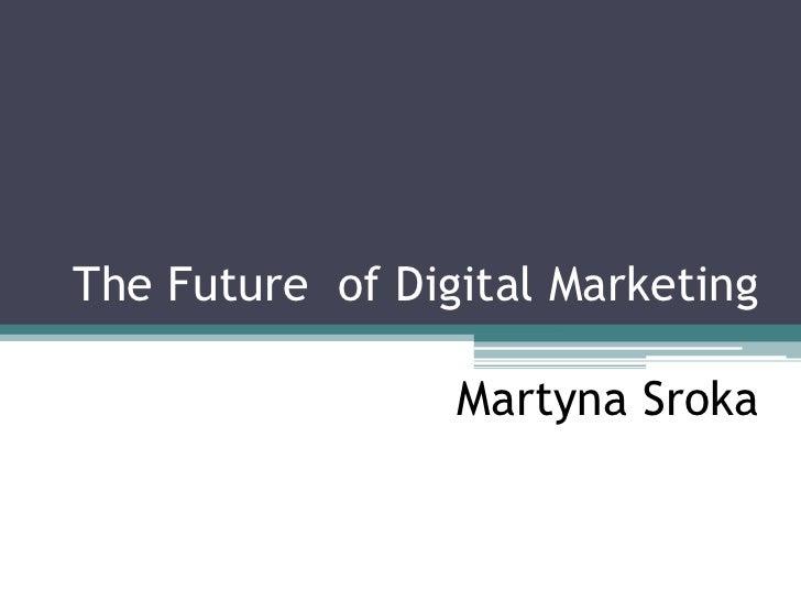 The Future of Digital Marketing                 Martyna Sroka                   Martyna Sroka                     December...