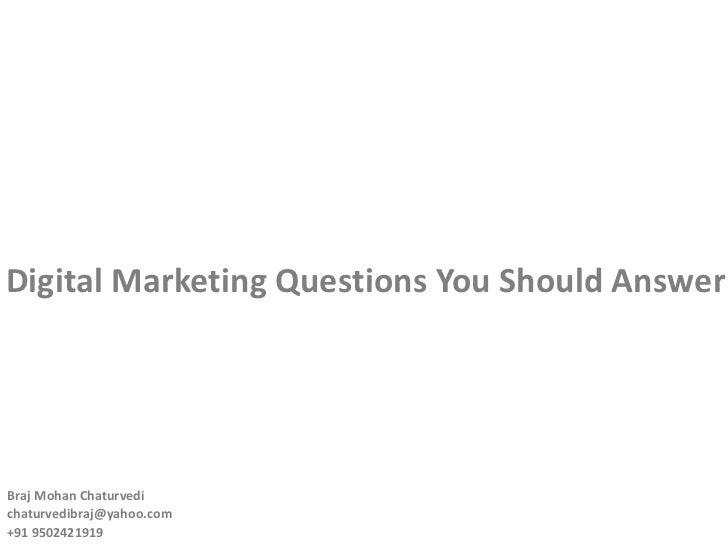 Digital Marketing Questions You Should Answer Braj Mohan Chaturvedi  [email_address] +91 9502421919