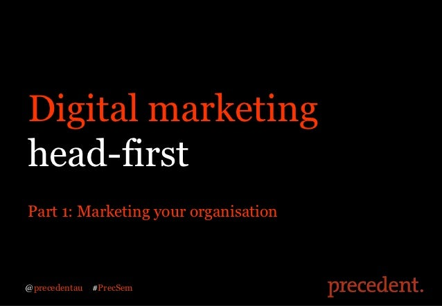 Digital marketinghead-firstPart 1: Marketing your organisation@precedentau   #PrecSem