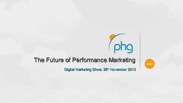 The Future of Performance Marketing Digital Marketing Show, 26th November 2013
