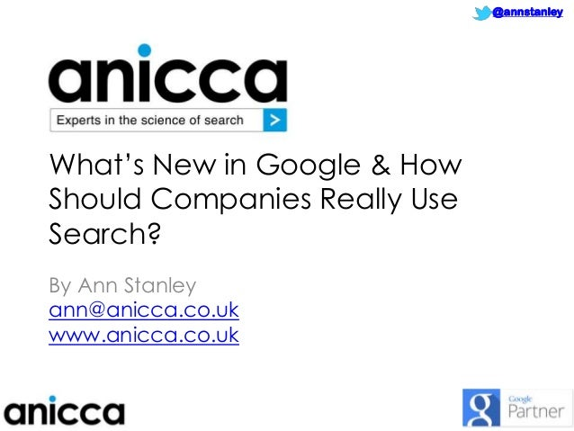 """@annstanley  What""""s New in Google & How Should Companies Really Use Search? By Ann Stanley ann@anicca.co.uk www.anicca.co...."""