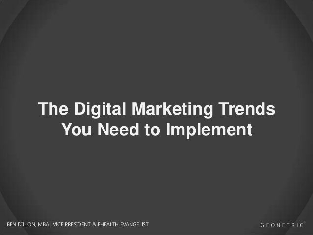 The Digital Marketing Trends You Need to Implement BEN DILLON, MBA | VICE PRESIDENT & EHEALTH EVANGELIST
