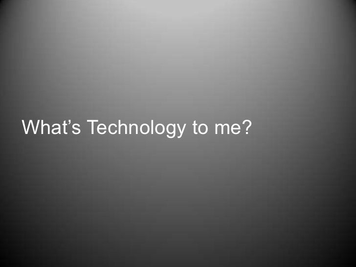 What's Technology to me?<br />