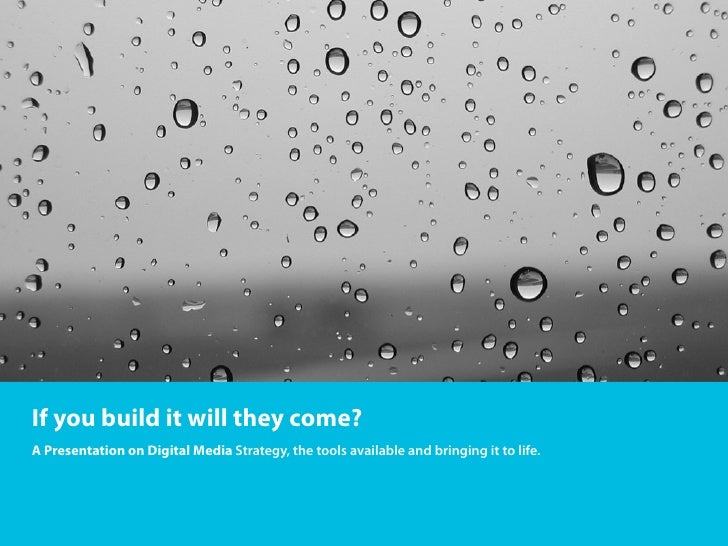 If you build it will they come?A Presentation on Digital Media Strategy, the tools available and bringing it to life.