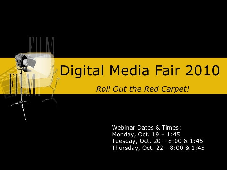 Digital Media Fair 2010 Roll Out the Red Carpet! Webinar Dates & Times: Monday, Oct. 19 – 1:45 Tuesday, Oct. 20 – 8:00 & 1...
