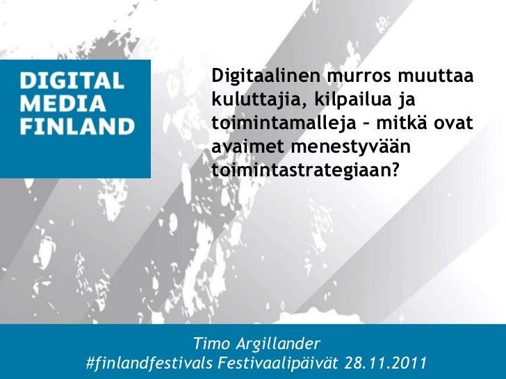 Timo Argillander #finlandfestivals Festivaalipäivät 28.11.2011 Digitaalinen murros muuttaa kuluttajia, kilpailua ja toimin...