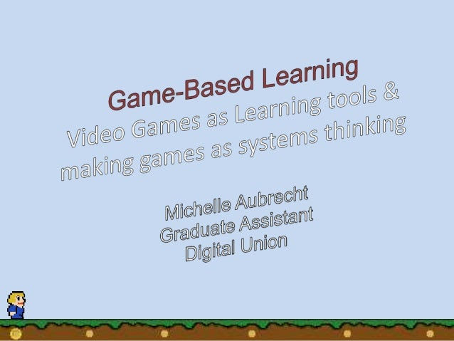 Video Games as Learning Tools & Making Games as Systems Thinking