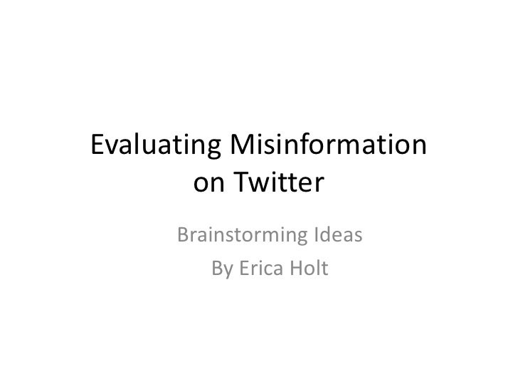 Evaluating Misinformation on Twitter<br />Brainstorming Ideas<br />By Erica Holt<br />