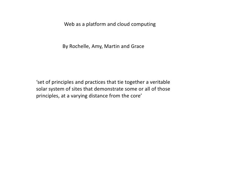Web as a platform and cloud computing<br />By Rochelle, Amy, Martin and Grace<br />'set of principles and practices that t...