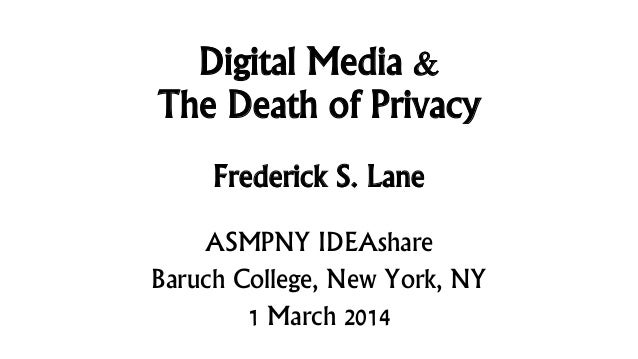 Digital Media & The Death of Privacy Frederick S. Lane ASMPNY IDEAshare Baruch College, New York, NY 1 March 2014