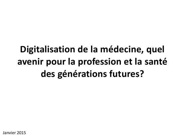 Digitalisation de la médecine, quel avenir pour la profession et la santé des générations futures? Janvier 2015