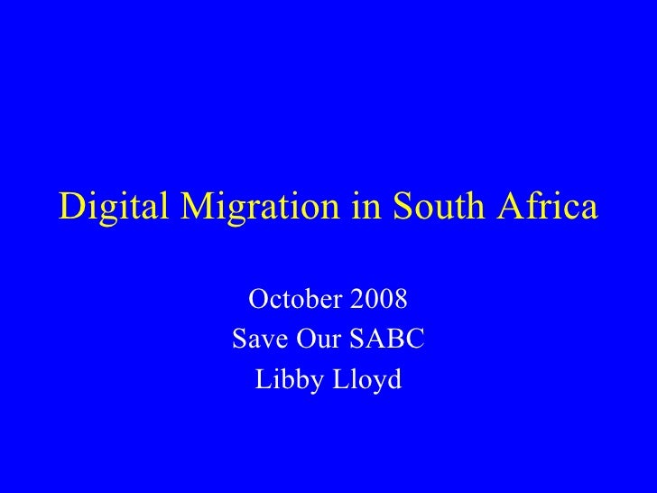 Digital Migration in South Africa October 2008 Save Our SABC Libby Lloyd