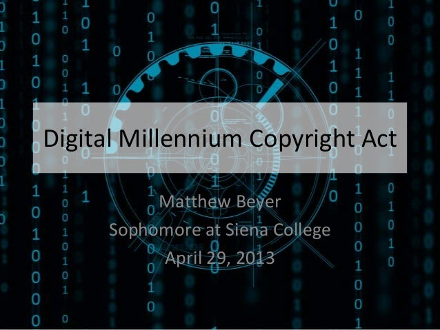 Digital Millennium Copyright ActMatthew BeyerSophomore at Siena CollegeApril 29, 2013