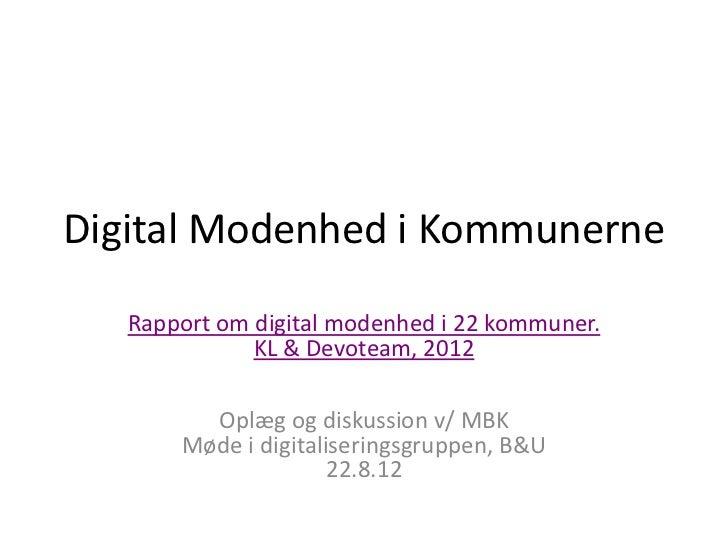 Digital Modenhed i Kommunerne   Rapport om digital modenhed i 22 kommuner.              KL & Devoteam, 2012         Oplæg ...