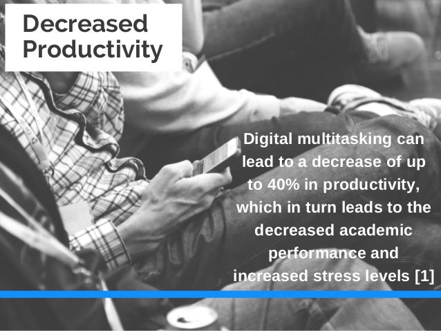 negative effects of multitasking However, multitasking individuals tend to experience a more negative effect regarding important and complicated tasks the negative effects of multitasking not only affect the individual and the business but the economy as well.